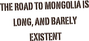 The Road to mongolia is long, and barely existent